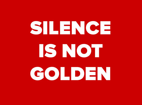 """The words """"SILENCE IS NOT GOLDEN"""" in sans serif font typeset against a red background."""
